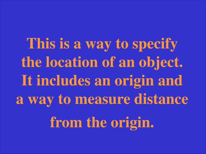 This is a way to specify the location of an object.  It includes an origin and a way to measure distance from the origin.