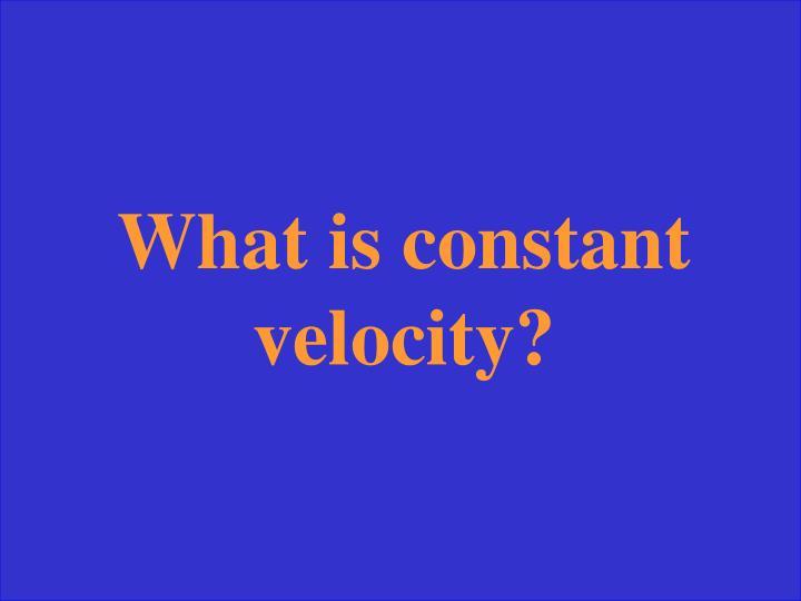 What is constant velocity?
