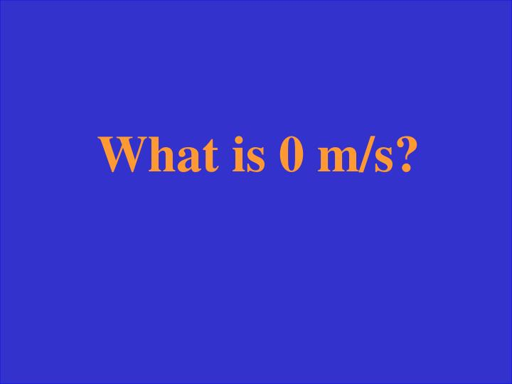 What is 0 m/s?