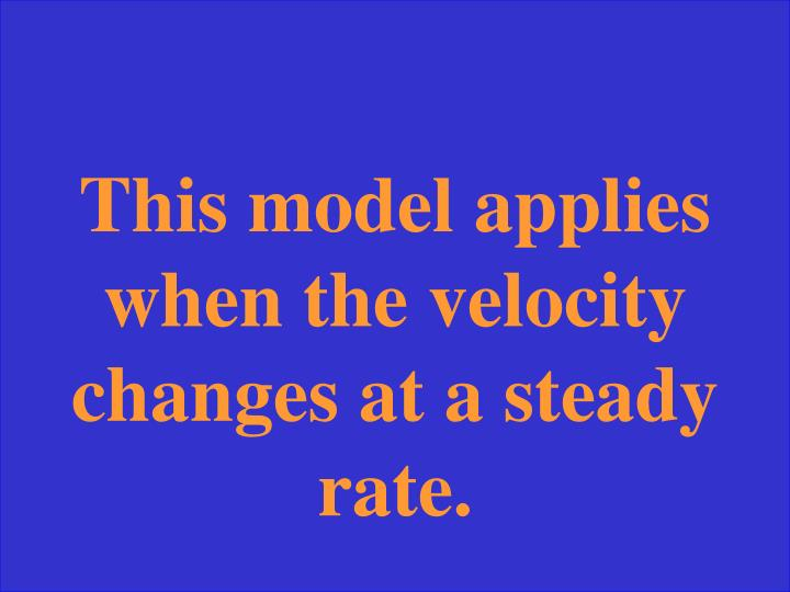 This model applies when the velocity changes at a steady rate.