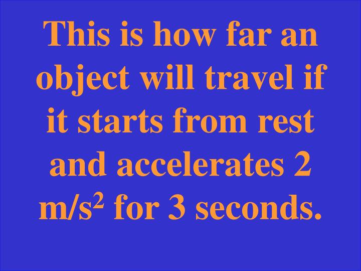 This is how far an object will travel if it starts from rest and accelerates 2 m/s