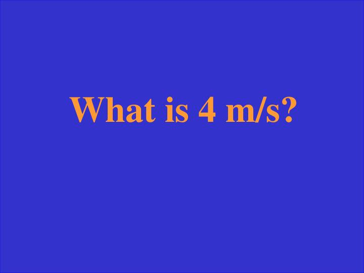 What is 4 m/s?