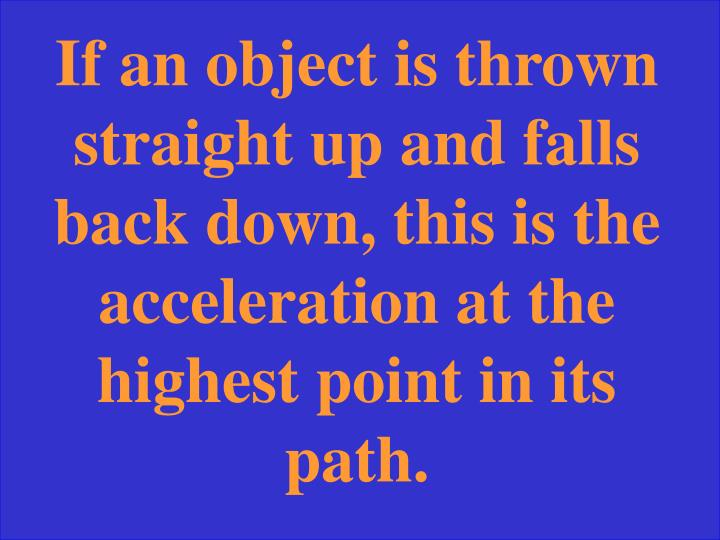 If an object is thrown straight up and falls back down, this is the acceleration at the highest point in its path.