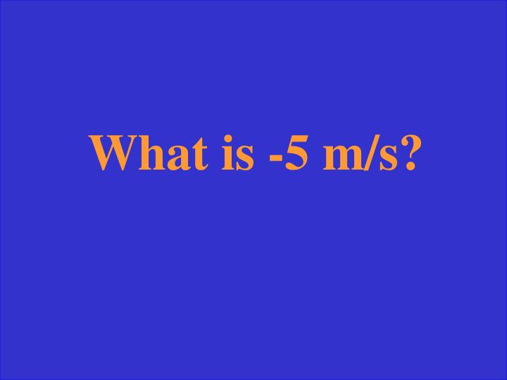 What is -5 m/s?