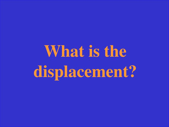 What is the displacement?