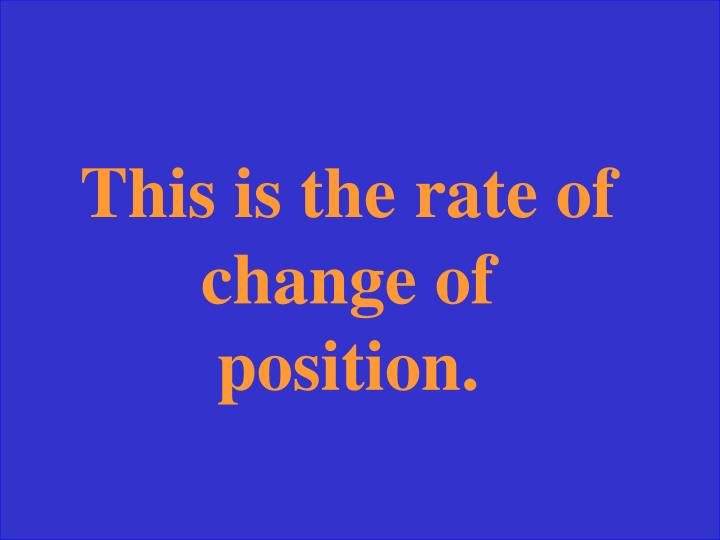 This is the rate of change of position.