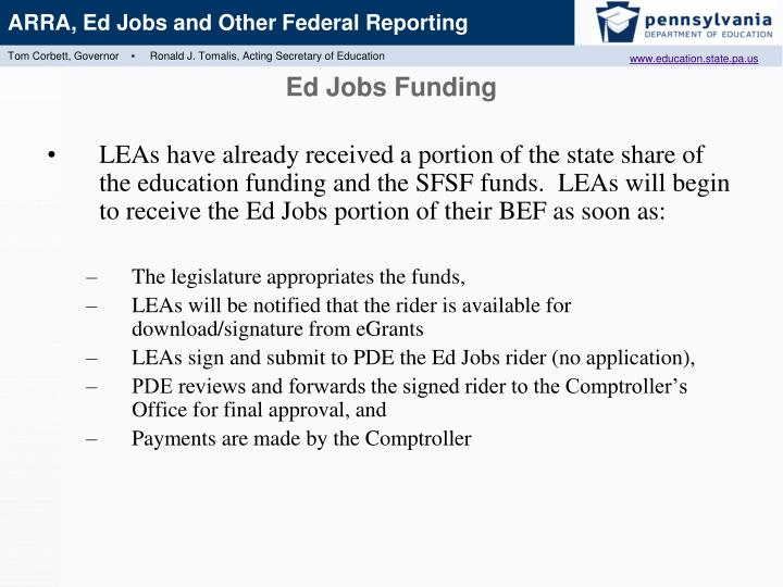 LEAs have already received a portion of the state share of the education funding and the SFSF funds.  LEAs will begin to receive the Ed Jobs portion of their BEF as soon as: