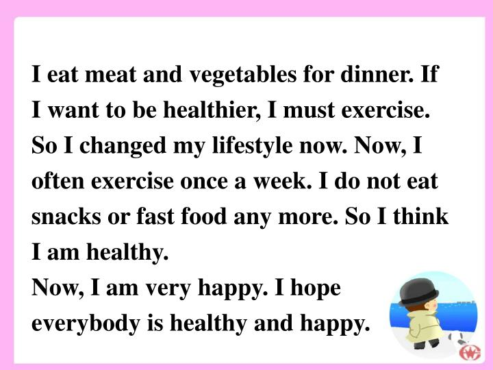 I eat meat and vegetables for dinner. If I want to be healthier, I must exercise. So I changed my lifestyle now. Now, I often exercise once a week. I do not eat snacks or fast food any more. So I think I am healthy.