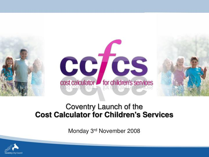 Coventry launch of the cost calculator for children s services monday 3 rd november 2008