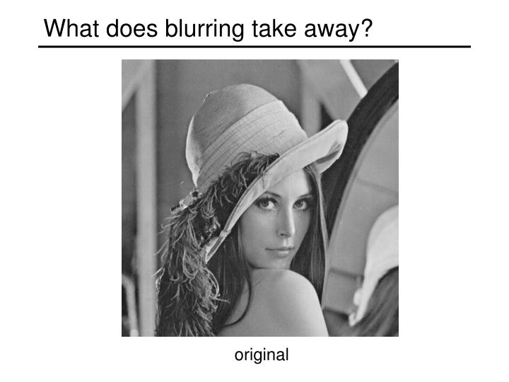 What does blurring take away?