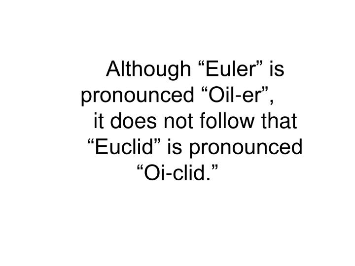 "Although ""Euler"" is pronounced ""Oil-er"","