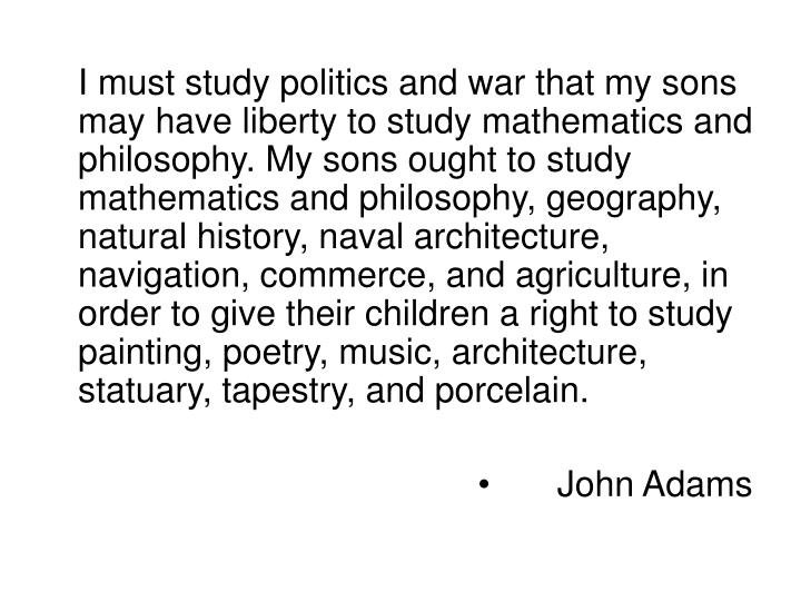 I must study politics and war that my sons may have liberty to study mathematics and philosophy. My sons ought to study mathematics and philosophy, geography, natural history, naval architecture, navigation, commerce, and agriculture, in order to give their children a right to study painting, poetry, music, architecture, statuary, tapestry, and porcelain.