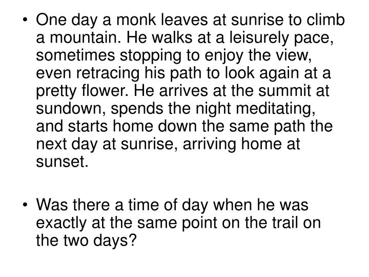 One day a monk leaves at sunrise to climb a mountain. He walks at a leisurely pace, sometimes stopping to enjoy the view, even retracing his path to look again at a pretty flower. He arrives at the summit at sundown, spends the night meditating, and starts home down the same path the next day at sunrise, arriving home at sunset.