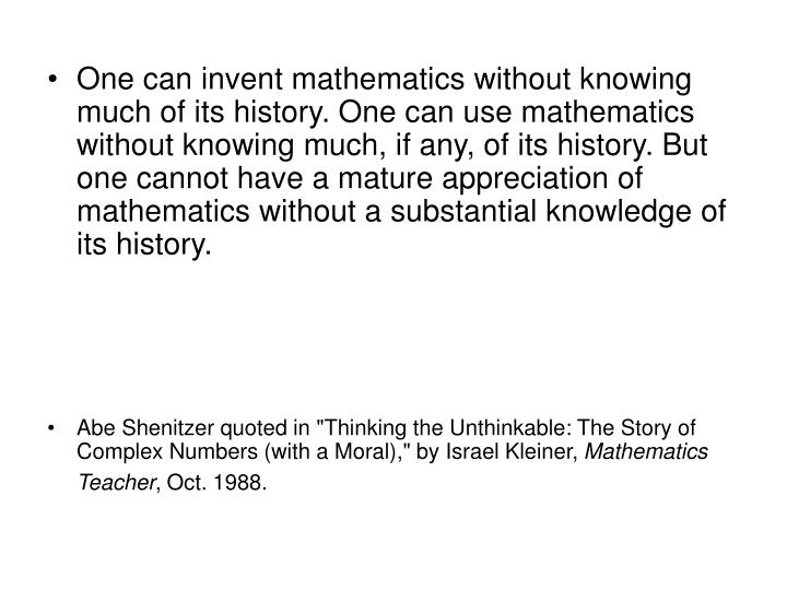 One can invent mathematics without knowing much of its history. One can use mathematics without knowing much, if any, of its history. But one cannot have a mature appreciation of mathematics without a substantial knowledge of its history.