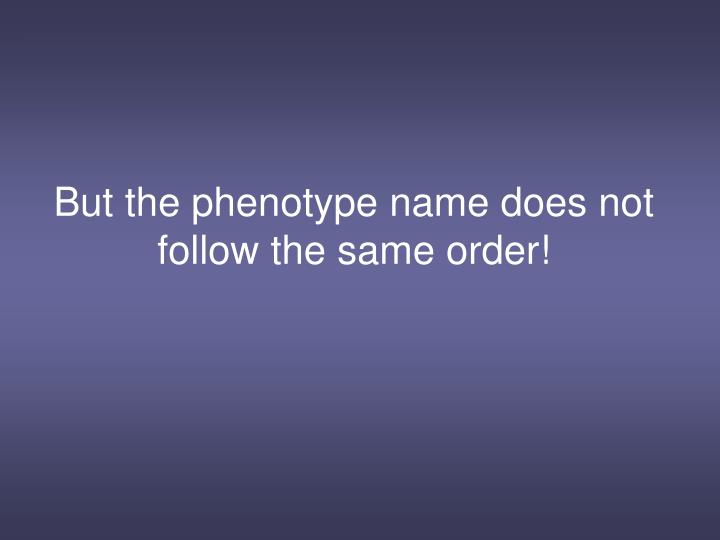 But the phenotype name does not follow the same order!