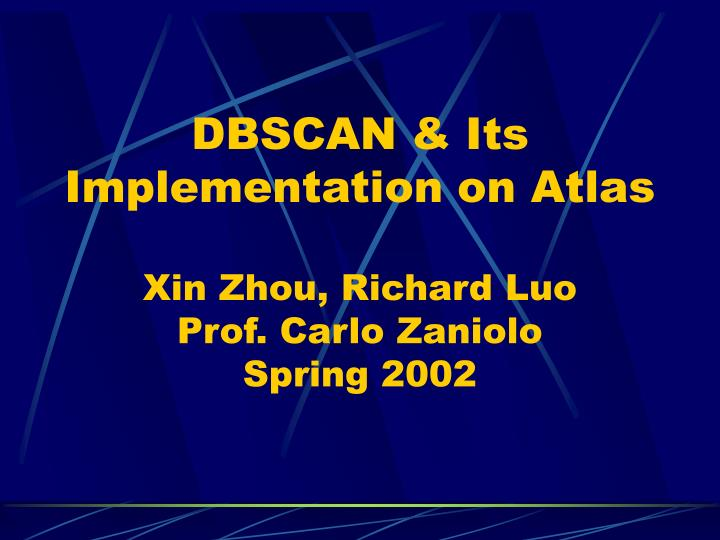 Dbscan its implementation on atlas xin zhou richard luo prof carlo zaniolo spring 2002