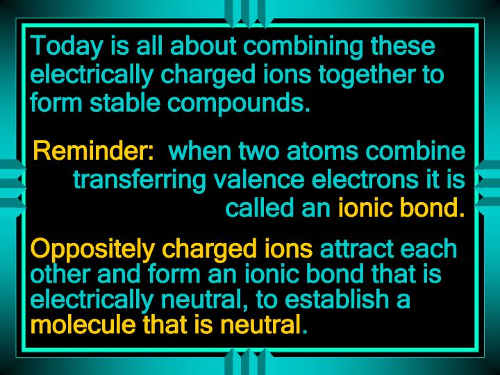 Today is all about combining these electrically charged ions together to form stable compounds.