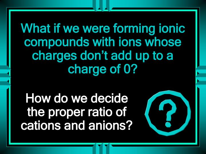 What if we were forming ionic compounds with ions whose charges don't add up to a charge of 0?