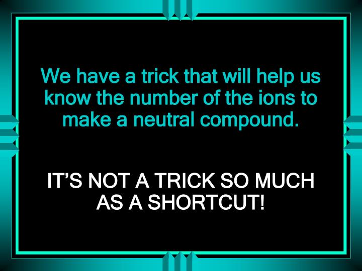 We have a trick that will help us know the number of the ions to make a neutral compound.