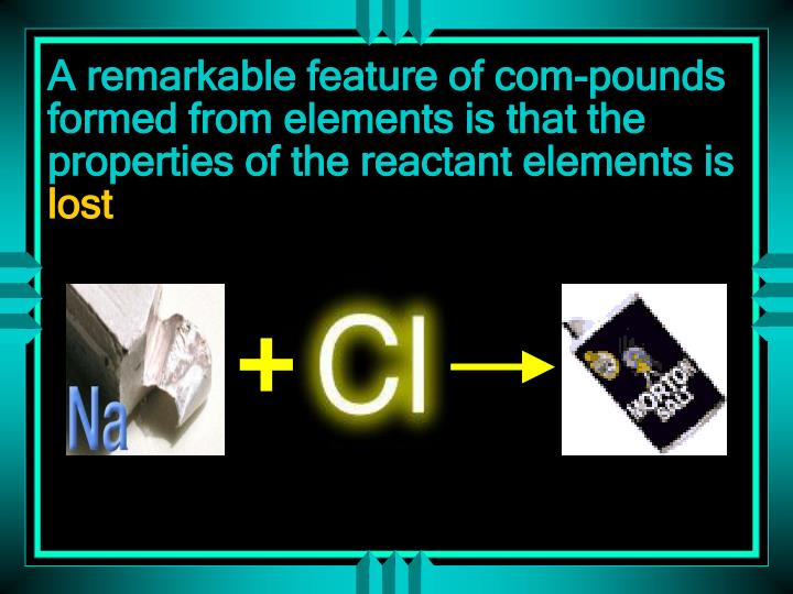 A remarkable feature of com-pounds formed from elements is that the properties of the reactant elements is