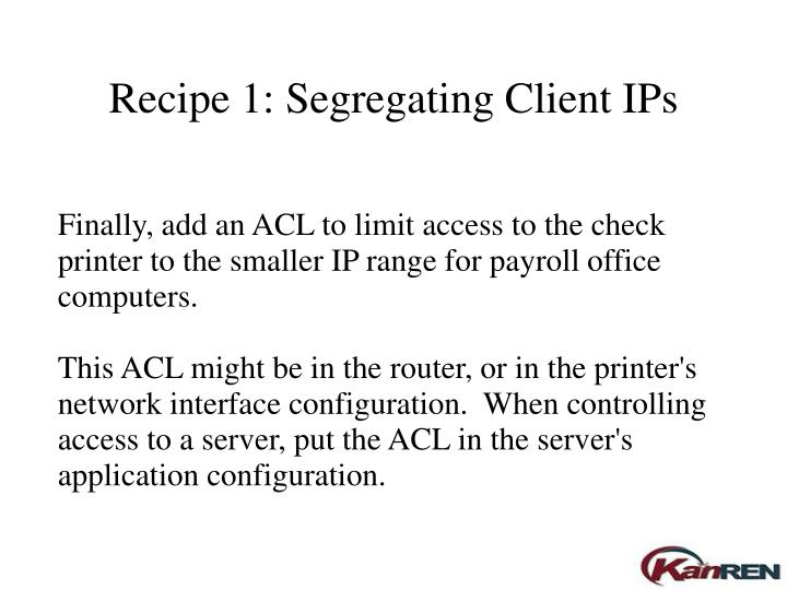 Finally, add an ACL to limit access to the check printer to the smaller IP range for payroll office computers.