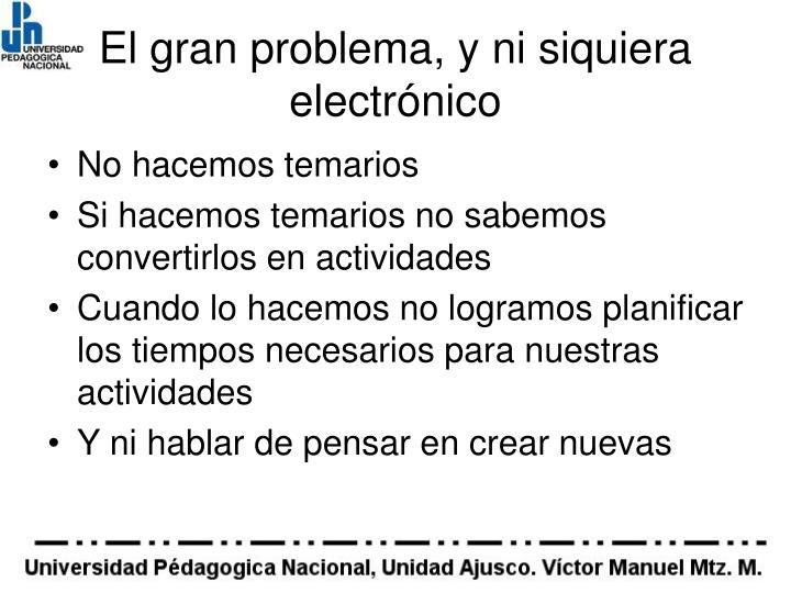 El gran problema, y ni siquiera electrónico