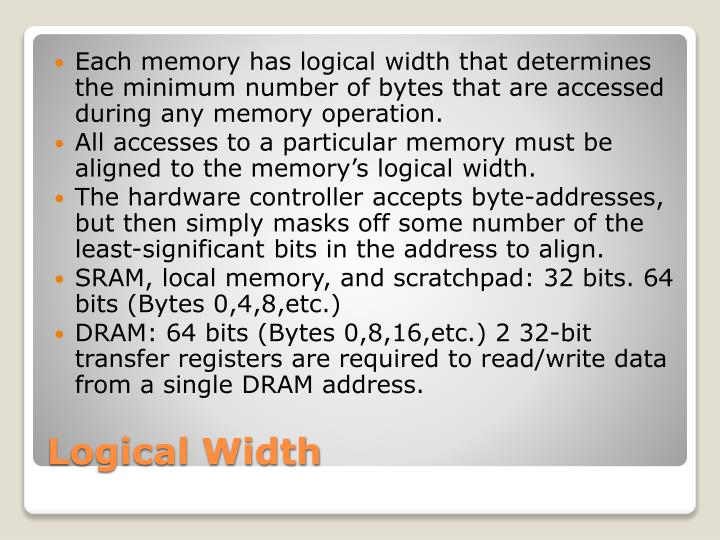 Each memory has logical width that determines the minimum number of bytes that are accessed during any memory operation.