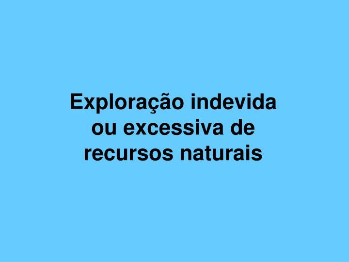 Exploração indevida ou excessiva de recursos naturais