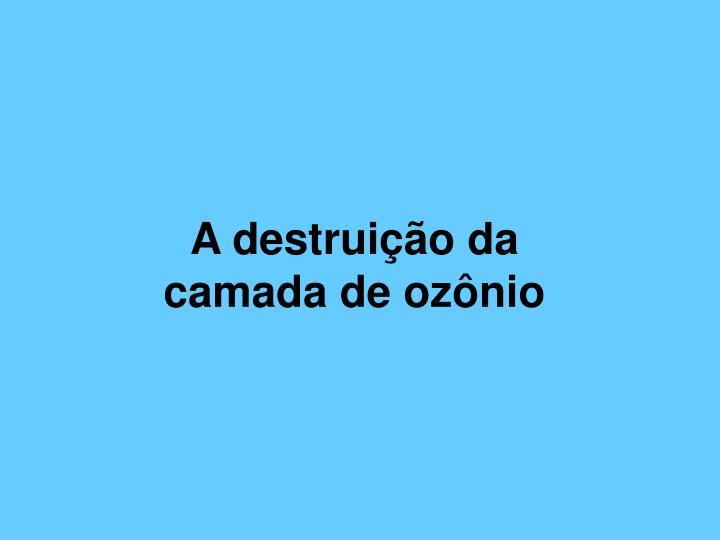 A destruição da camada de ozônio