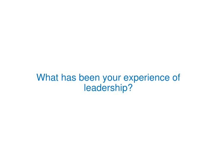 What has been your experience of leadership?