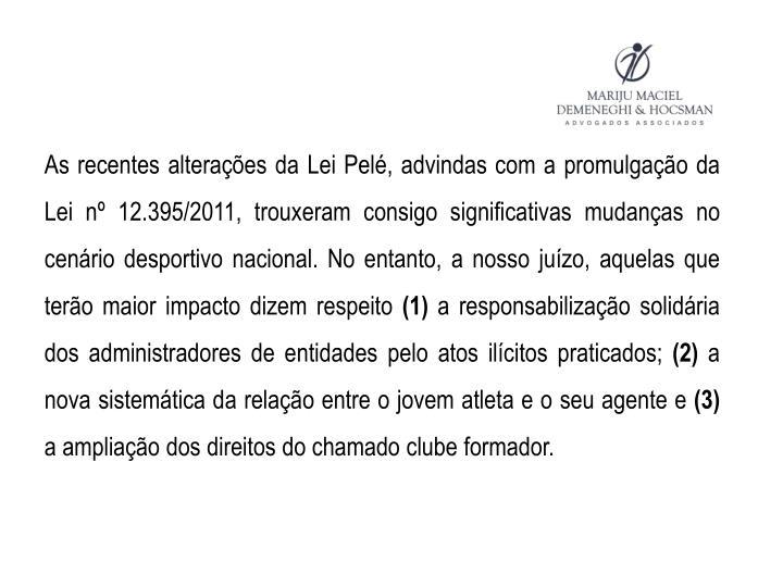 As recentes alterações da Lei Pelé, advindas com a promulgação da Lei nº 12.395/2011, trouxeram consigo significativas mudanças no cenário desportivo nacional. No entanto, a nosso juízo, aquelas que terão maior impacto dizem respeito