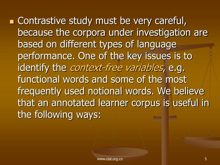Contrastive study must be very careful, because the corpora under investigation are based on different types of language performance. One of the key issues is to identify the