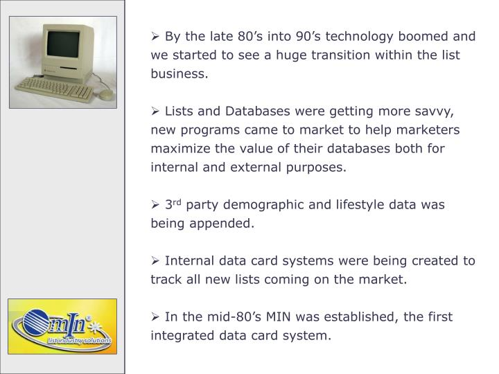 By the late 80's into 90's technology boomed and we started to see a huge transition within the list business.