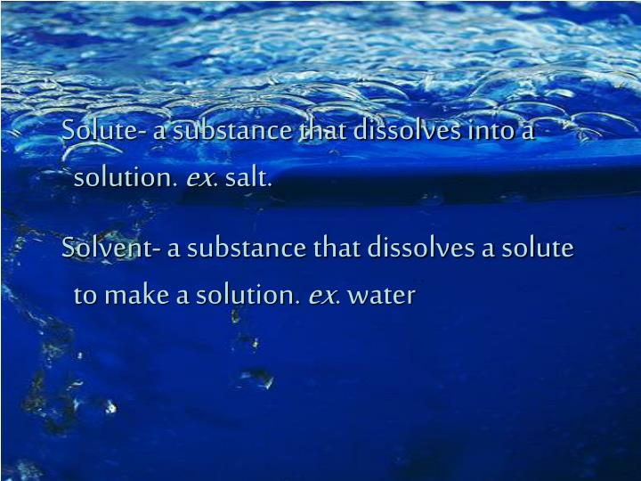 Solute- a substance that dissolves into a solution.