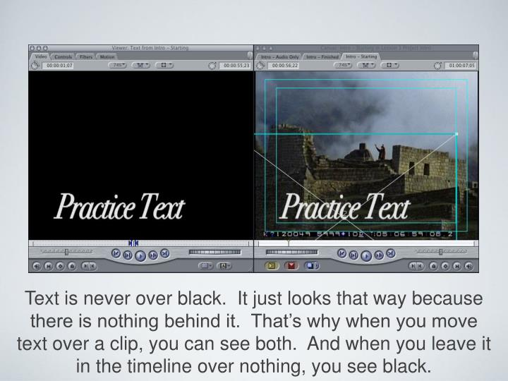 Text is never over black.  It just looks that way because there is nothing behind it.  That's why when you move text over a clip, you can see both.  And when you leave it in the timeline over nothing, you see black.
