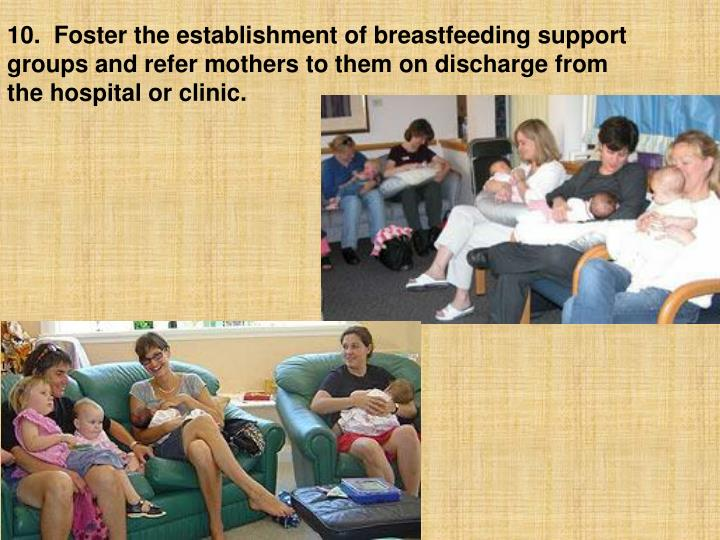 10.  Foster the establishment of breastfeeding support groups and refer mothers to them on discharge from the hospital or clinic.