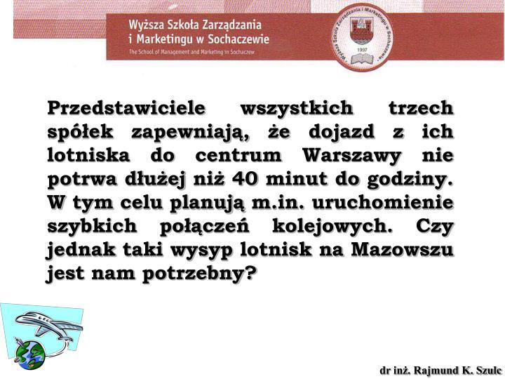 Przedstawiciele wszystkich trzech spółek zapewniają, że dojazd z ich lotniska do centrum Warszawy nie potrwa dłużej niż 40 minut do godziny. W tym celu planują m.in. uruchomienie szybkich połączeń kolejowych. Czy jednak taki wysyp lotnisk na Mazowszu jest nam potrzebny?