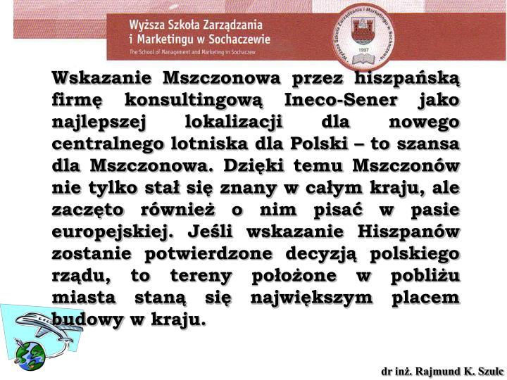 Wskazanie Mszczonowa przez hiszpańską firmę konsultingową Ineco-Sener jako najlepszej lokalizacji dla nowego centralnego lotniska dla Polski – to szansa dla Mszczonowa. Dzięki temu Mszczonów nie tylko stał się znany w całym kraju, ale zaczęto również o nim pisać w pasie europejskiej. Jeśli wskazanie Hiszpanów zostanie potwierdzone decyzją polskiego rządu, to tereny położone w pobliżu miasta staną się największym placem budowy w kraju.