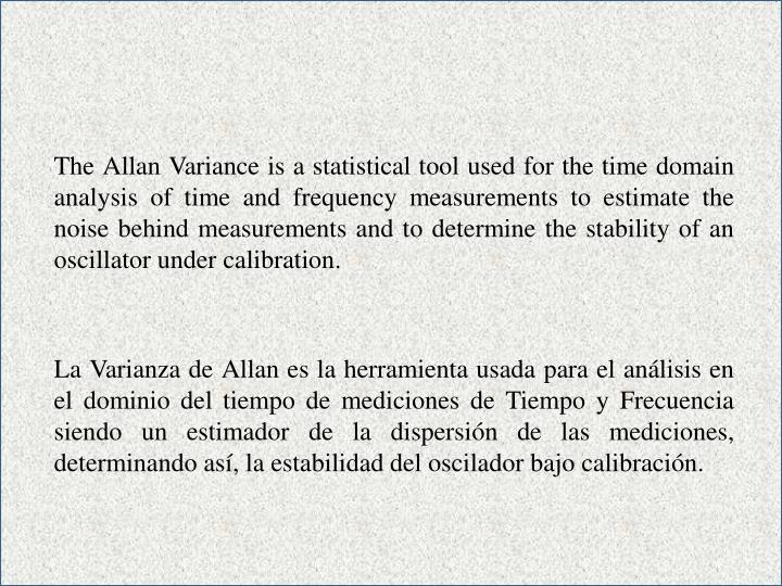 The Allan Variance is a statistical tool used for the time domain analysis of time and frequency measurements to estimate the noise behind measurements and to determine the stability of an oscillator under calibration.