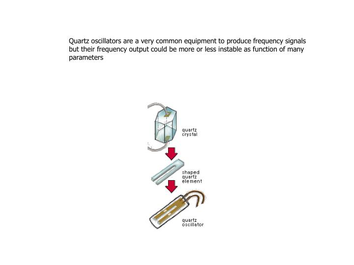 Quartz oscillators are a very common equipment to produce frequency signals but their frequency output could be more or less instable as function of many parameters