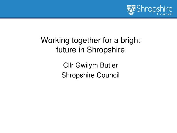 Working together for a bright future in shropshire cllr gwilym butler shropshire council