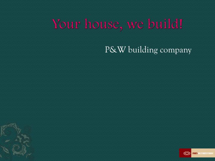 Your house, we build!