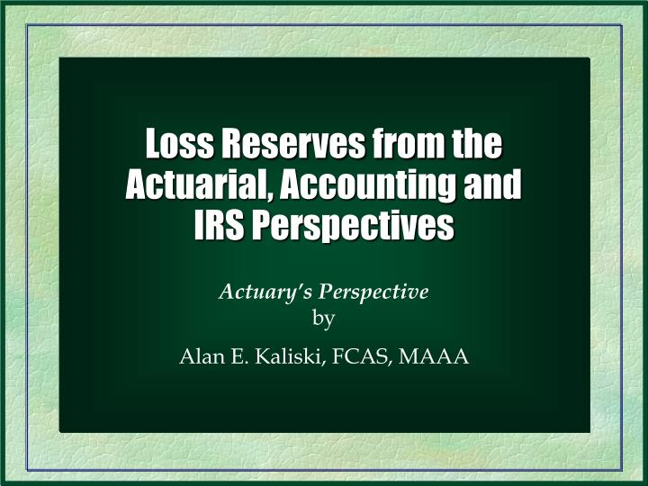 Loss reserves from the actuarial accounting and irs perspectives
