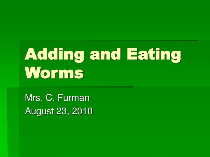 Adding and eating worms