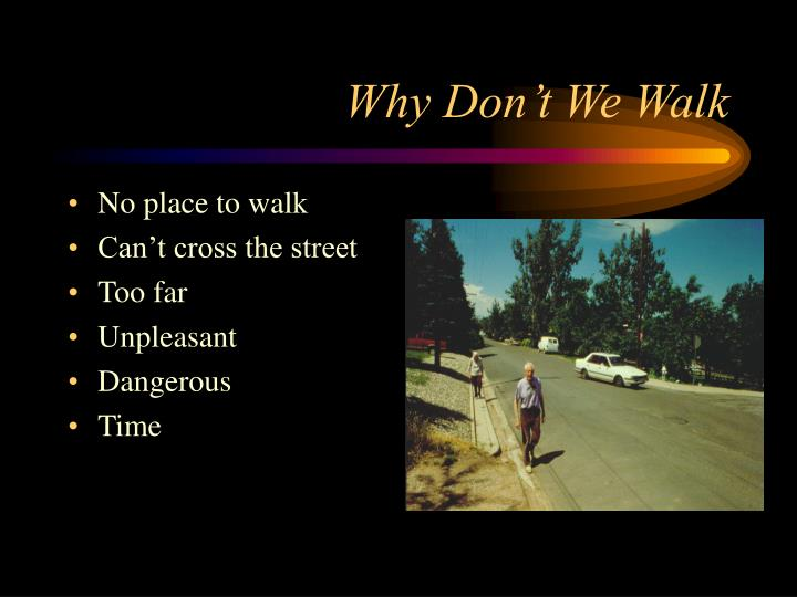 Why Don't We Walk