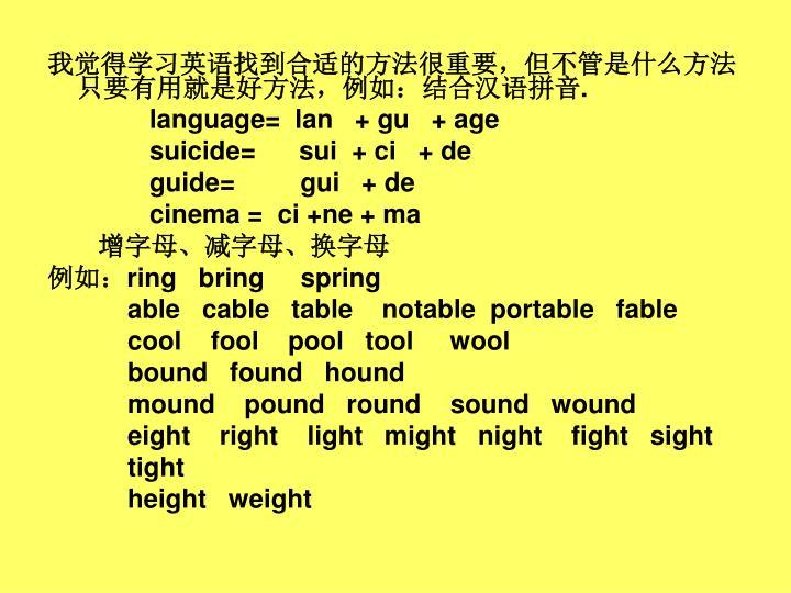我觉得学习英语找到合适的方法很重要,但不管是什么方法只要有用就是好方法,例如:结合汉语拼音