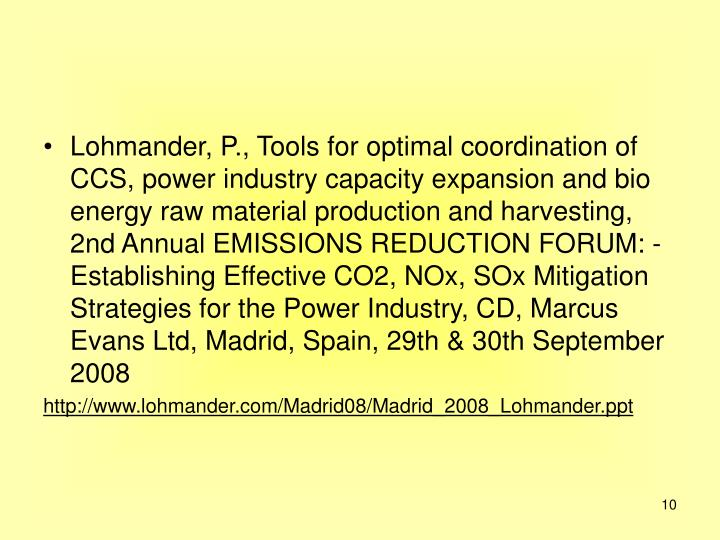 Lohmander, P., Tools for optimal coordination of CCS, power industry capacity expansion and bio energy raw material production and harvesting, 2nd Annual EMISSIONS REDUCTION FORUM: - Establishing Effective CO2, NOx, SOx Mitigation Strategies for the Power Industry, CD, Marcus Evans Ltd, Madrid, Spain, 29th & 30th September 2008