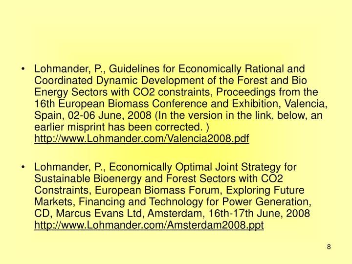 Lohmander, P., Guidelines for Economically Rational and Coordinated Dynamic Development of the Forest and Bio Energy Sectors with CO2 constraints, Proceedings from the 16th European Biomass Conference and Exhibition, Valencia, Spain, 02-06 June, 2008 (In the version in the link, below, an earlier misprint has been corrected. )