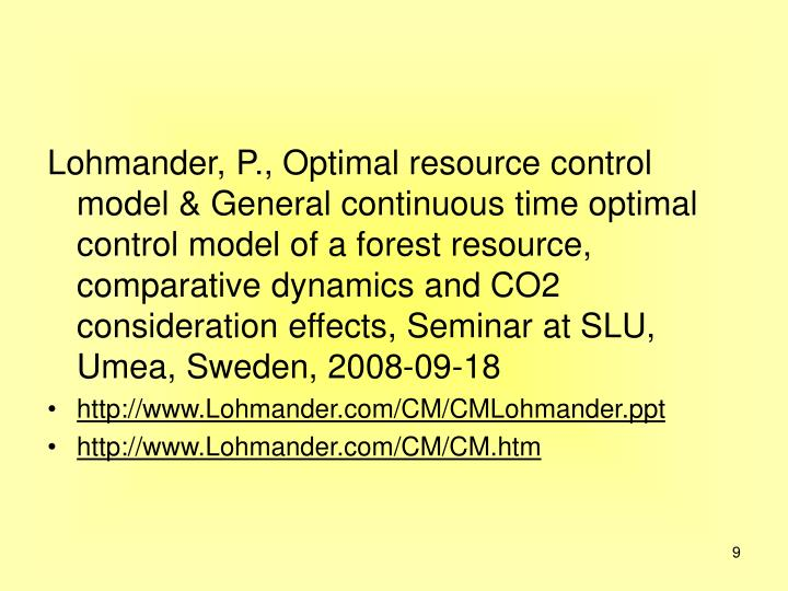 Lohmander, P., Optimal resource control model & General continuous time optimal control model of a forest resource, comparative dynamics and CO2 consideration effects, Seminar at SLU, Umea, Sweden, 2008-09-18