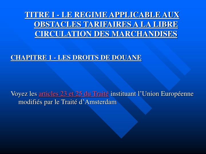 TITRE I - LE REGIME APPLICABLE AUX OBSTACLES TARIFAIRES A LA LIBRE CIRCULATION DES MARCHANDISES